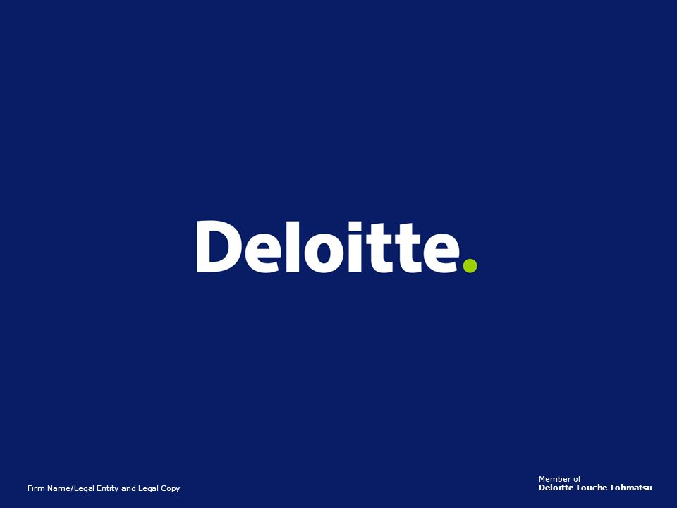Member of Deloitte Touche Tohmatsu. Firm Name/Legal Entity and Legal Copy.