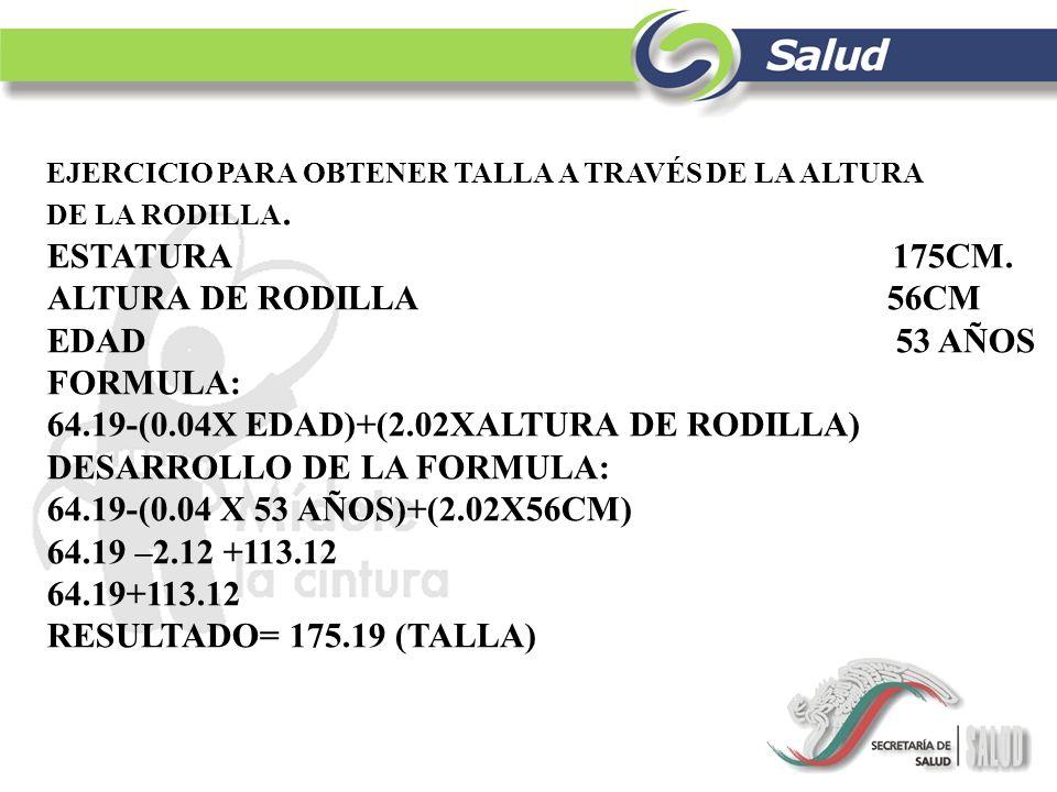 64.19-(0.04X EDAD)+(2.02XALTURA DE RODILLA) DESARROLLO DE LA FORMULA: