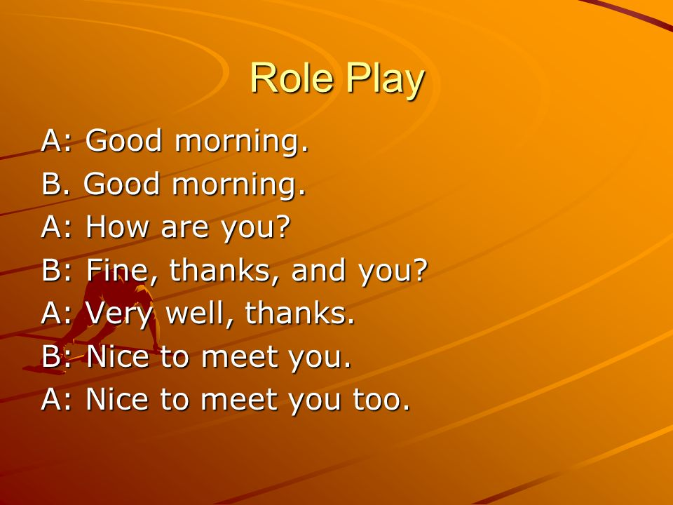 Role Play A: Good morning. B. Good morning. A: How are you
