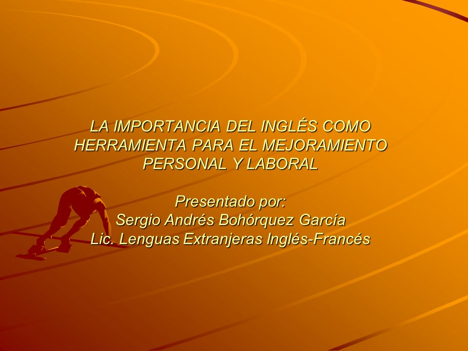 LA IMPORTANCIA DEL INGLÉS COMO HERRAMIENTA PARA EL MEJORAMIENTO PERSONAL Y LABORAL Presentado por: Sergio Andrés Bohórquez García Lic.