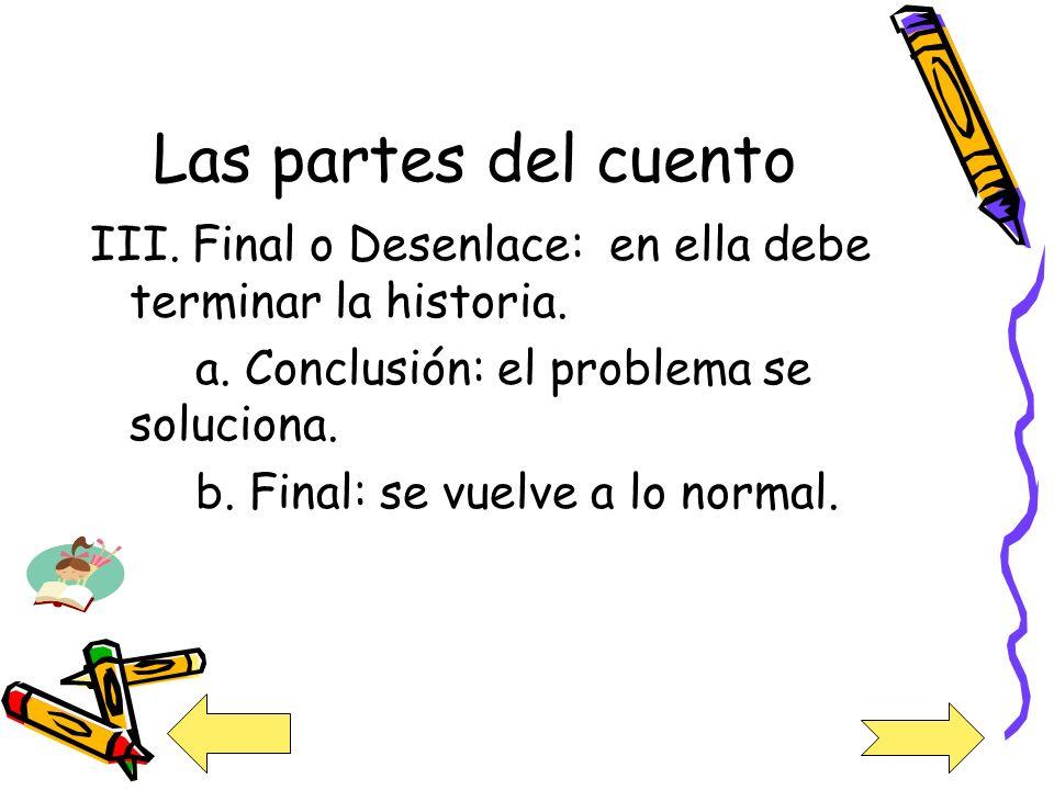 Las partes del cuento III. Final o Desenlace: en ella debe terminar la historia. a. Conclusión: el problema se soluciona.