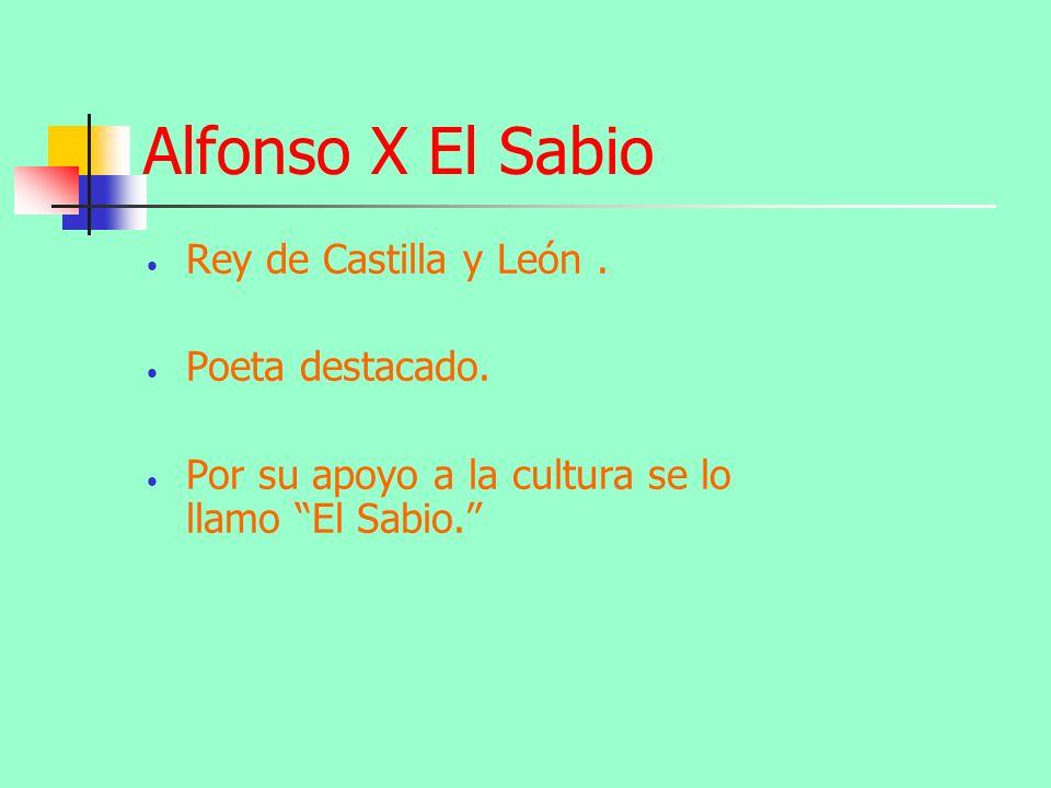 Alfonso X El Sabio Rey de Castilla y León . Poeta destacado.