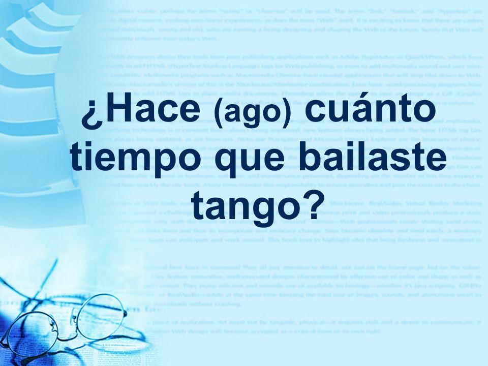 ¿Hace (ago) cuánto tiempo que bailaste tango