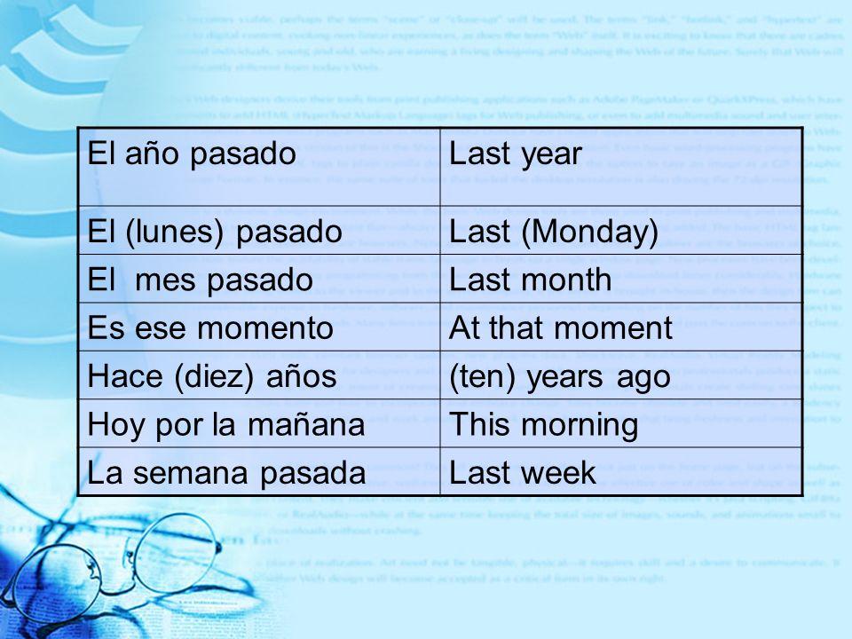 El año pasadoLast year. El (lunes) pasado. Last (Monday) El mes pasado. Last month. Es ese momento.