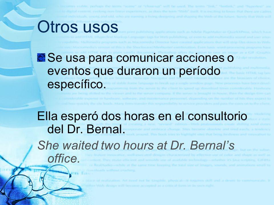 Otros usosSe usa para comunicar acciones o eventos que duraron un período específico. Ella esperó dos horas en el consultorio del Dr. Bernal.