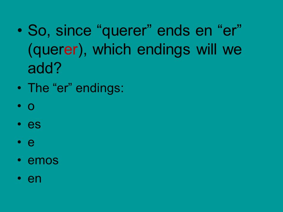 So, since querer ends en er (querer), which endings will we add