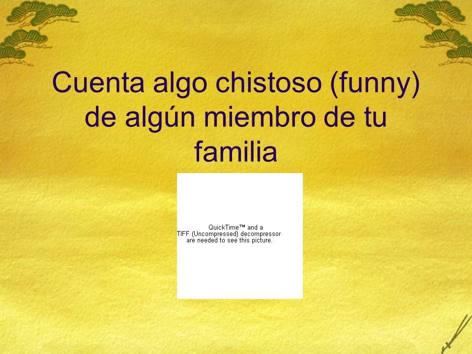 Cuenta algo chistoso (funny) de algún miembro de tu familia