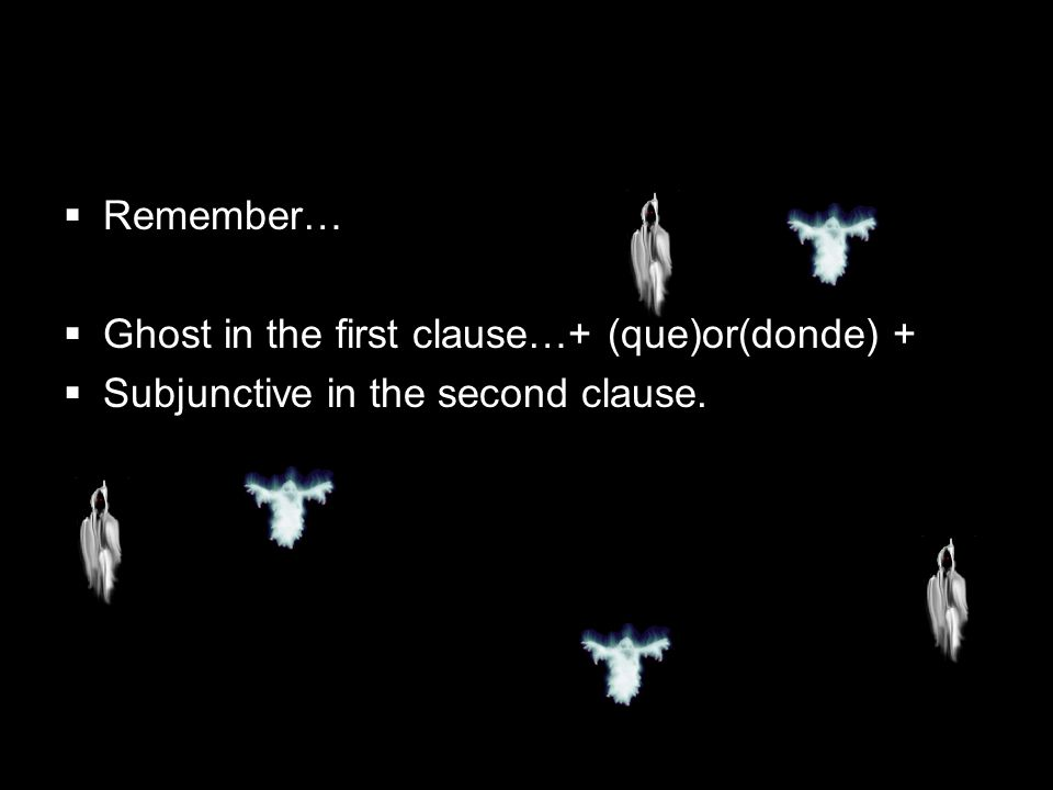 Remember… Ghost in the first clause…+ (que)or(donde) + Subjunctive in the second clause.