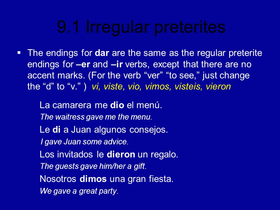 The endings for dar are the same as the regular preterite endings for –er and –ir verbs, except that there are no accent marks. (For the verb ver to see, just change the d to v. ) vi, viste, vio, vimos, visteis, vieron