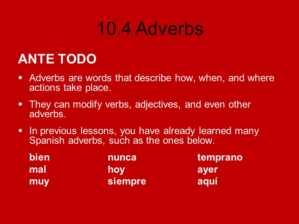 ANTE TODOAdverbs are words that describe how, when, and where actions take place. They can modify verbs, adjectives, and even other adverbs.