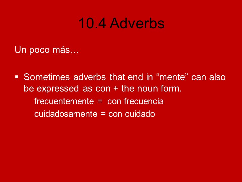 Un poco más… Sometimes adverbs that end in mente can also be expressed as con + the noun form. frecuentemente = con frecuencia.