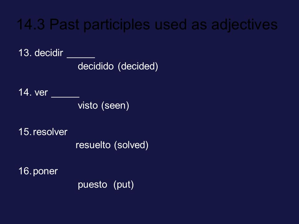 13. decidir _____ decidido (decided) 14. ver _____. visto (seen) resolver. resuelto (solved) poner.
