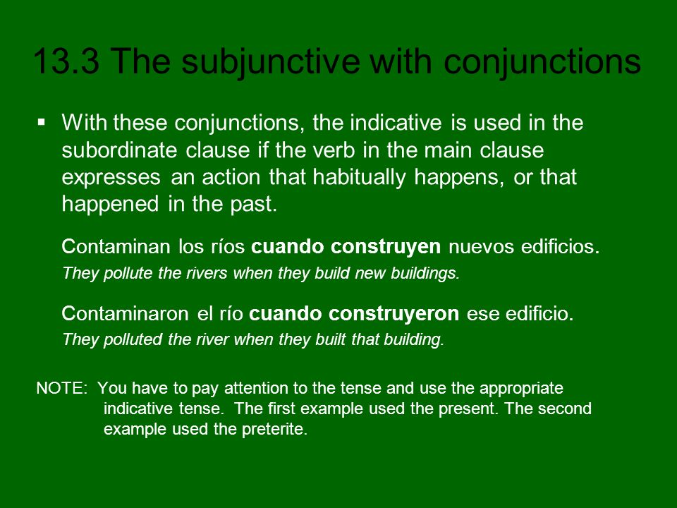 With these conjunctions, the indicative is used in the subordinate clause if the verb in the main clause expresses an action that habitually happens, or that happened in the past.