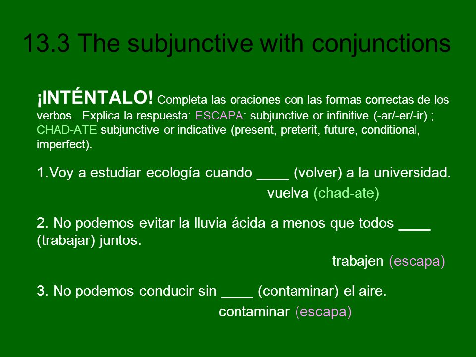 ¡INTÉNTALO! Completa las oraciones con las formas correctas de los verbos. Explica la respuesta: ESCAPA: subjunctive or infinitive (-ar/-er/-ir) ; CHAD-ATE subjunctive or indicative (present, preterit, future, conditional, imperfect).