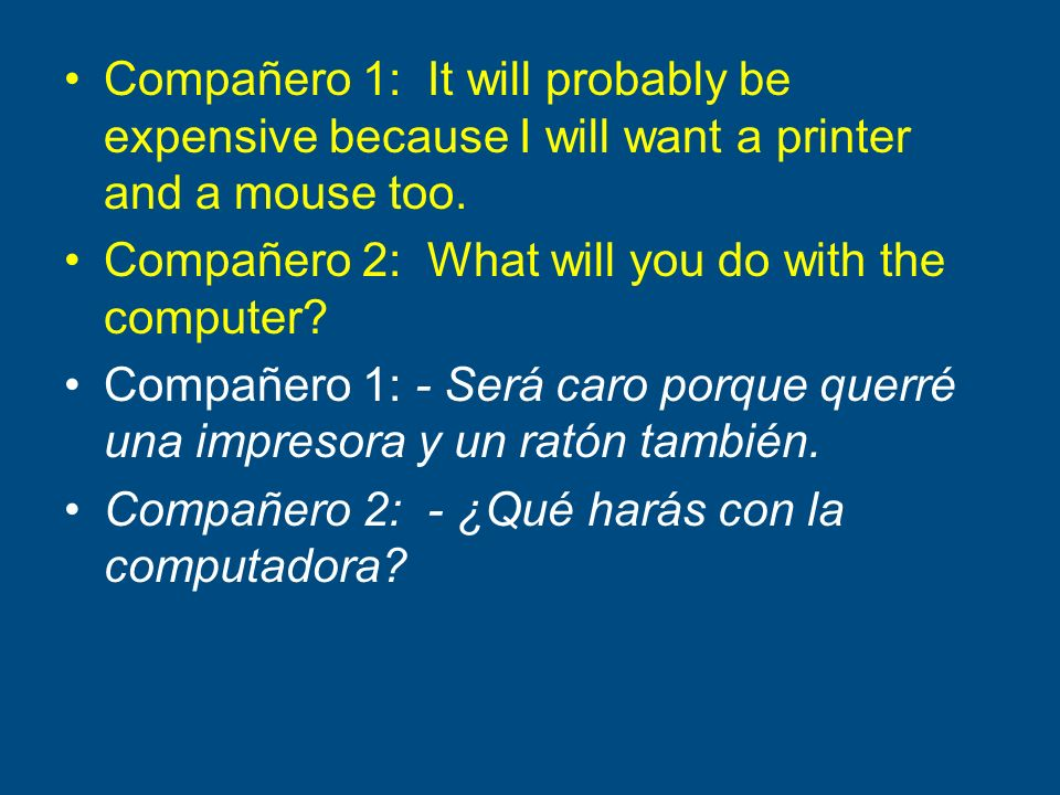 Compañero 1: It will probably be expensive because I will want a printer and a mouse too.