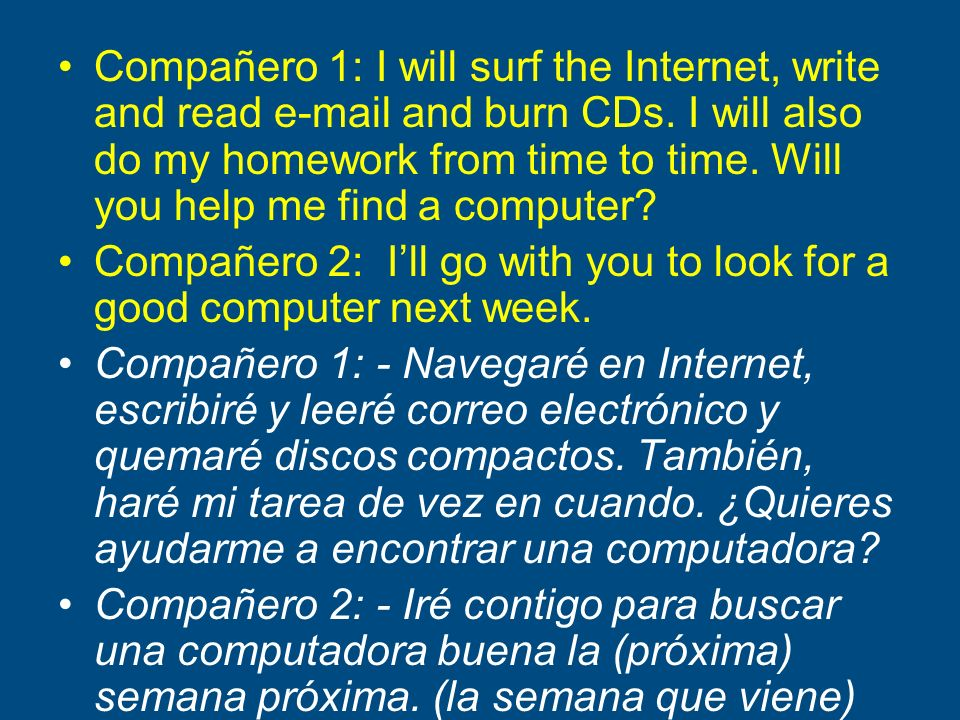 Compañero 1: I will surf the Internet, write and read e-mail and burn CDs. I will also do my homework from time to time. Will you help me find a computer