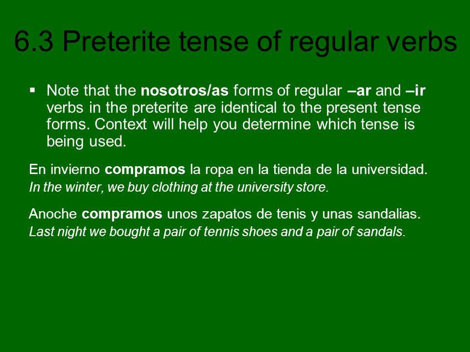 Note that the nosotros/as forms of regular –ar and –ir verbs in the preterite are identical to the present tense forms. Context will help you determine which tense is being used.