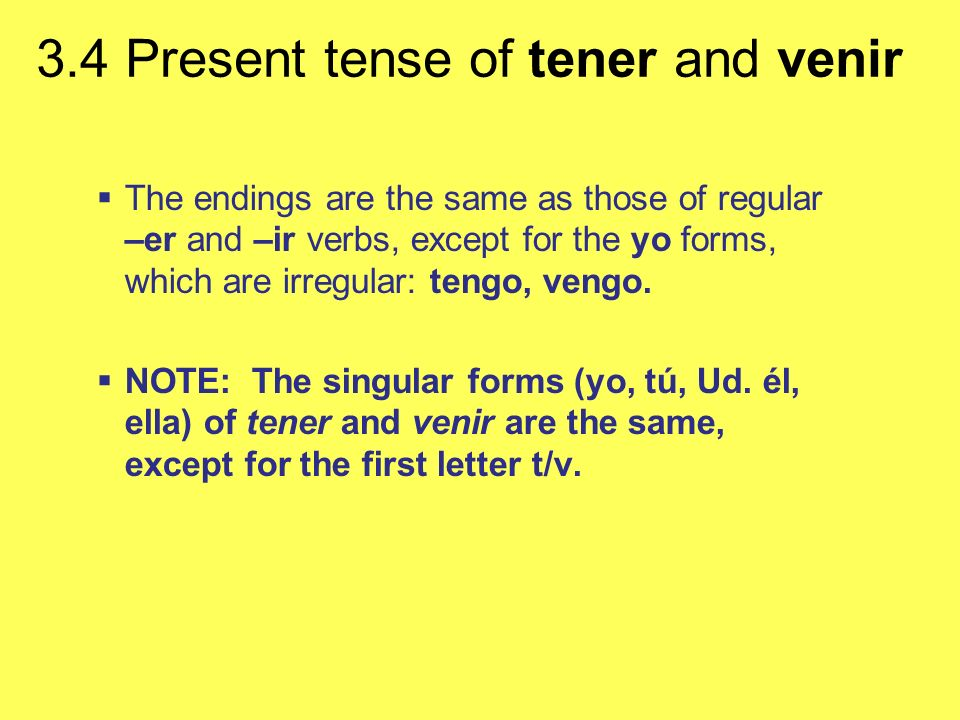 The endings are the same as those of regular –er and –ir verbs, except for the yo forms, which are irregular: tengo, vengo.