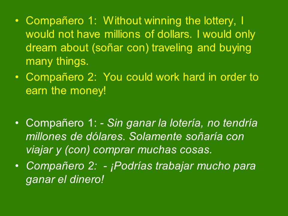 Compañero 1: Without winning the lottery, I would not have millions of dollars. I would only dream about (soñar con) traveling and buying many things.