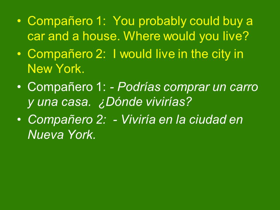 Compañero 1: You probably could buy a car and a house