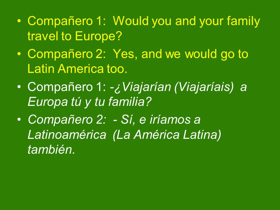 Compañero 1: Would you and your family travel to Europe