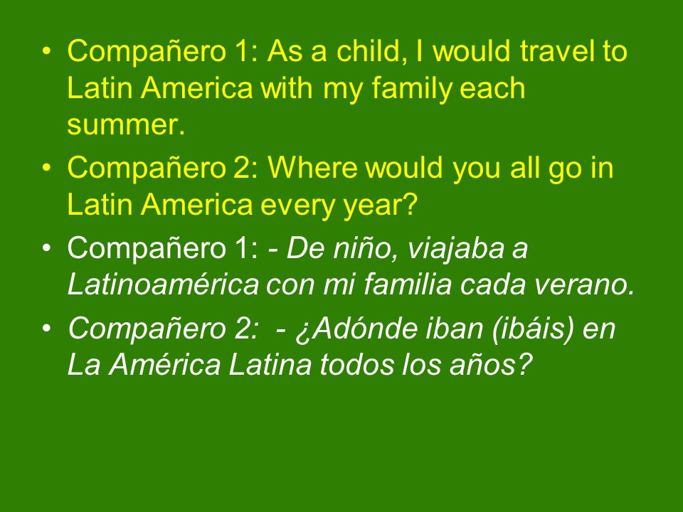 Compañero 1: As a child, I would travel to Latin America with my family each summer.