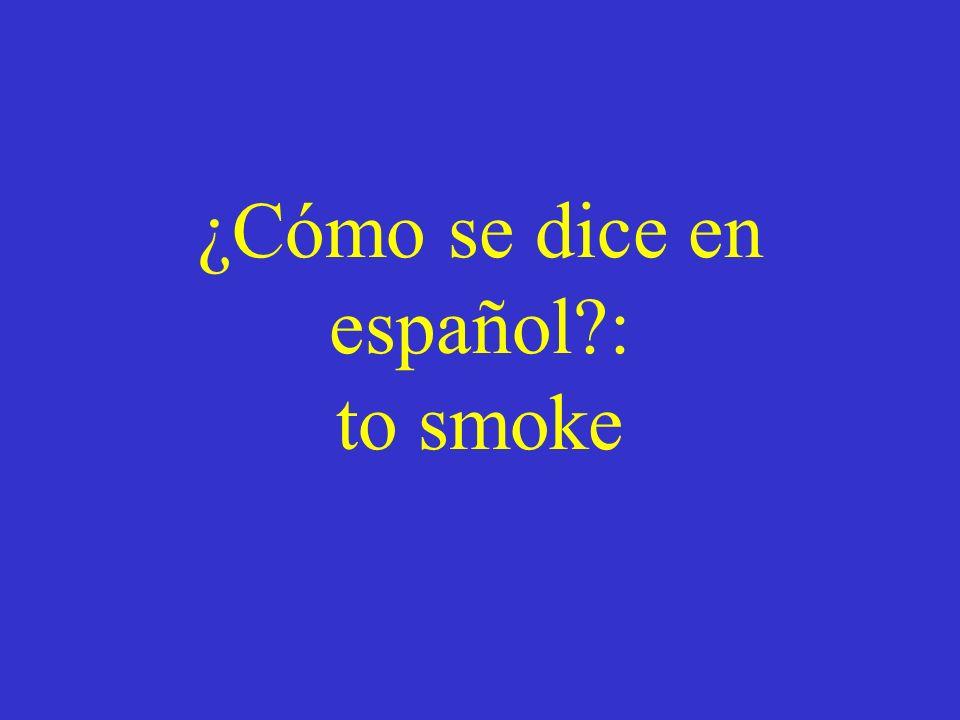 ¿Cómo se dice en español : to smoke