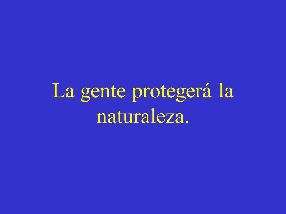 La gente protegerá la naturaleza.