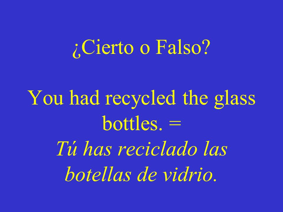 ¿Cierto o Falso. You had recycled the glass bottles