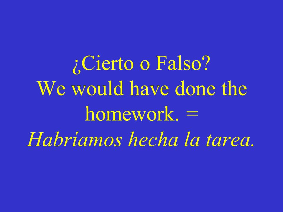 ¿Cierto o Falso. We would have done the homework