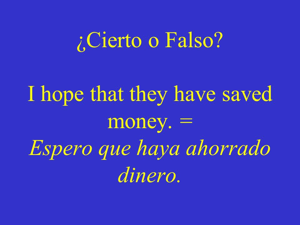 ¿Cierto o Falso. I hope that they have saved money