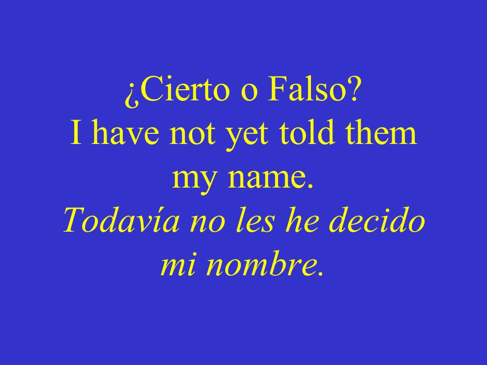 ¿Cierto o Falso. I have not yet told them my name
