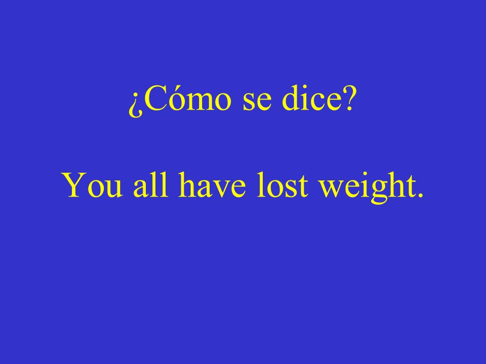 ¿Cómo se dice You all have lost weight.