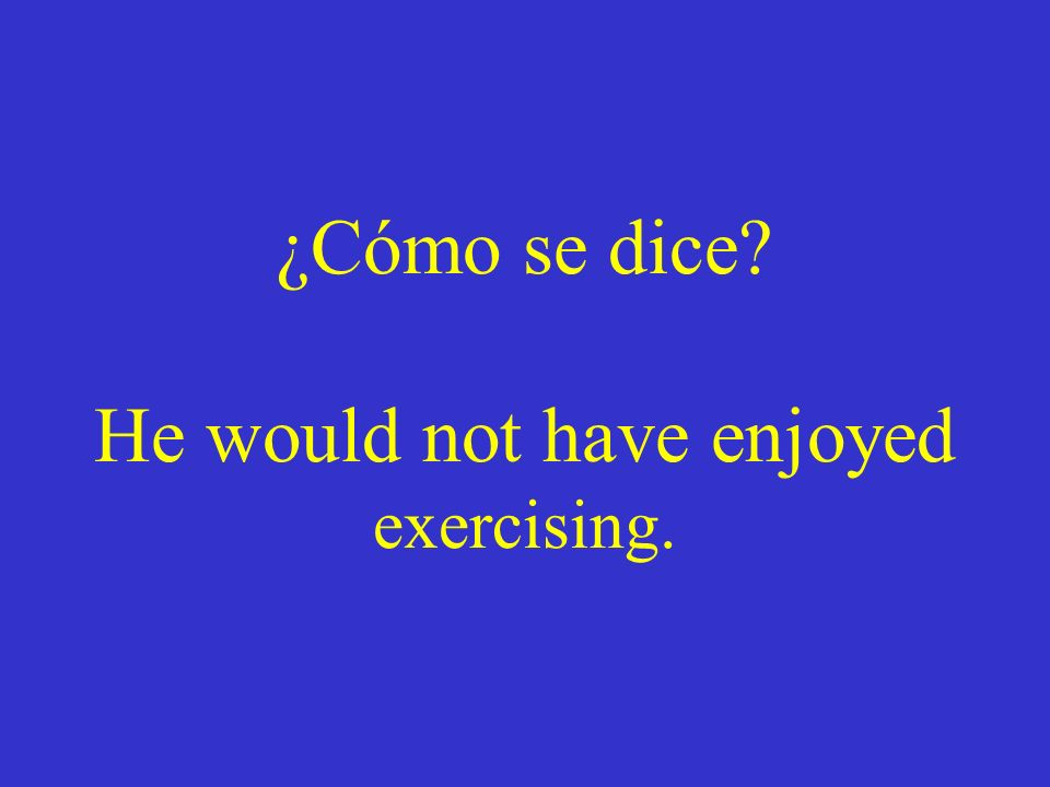 ¿Cómo se dice He would not have enjoyed exercising.