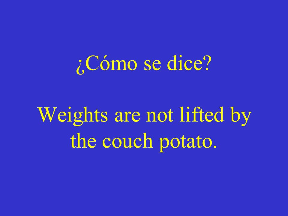 ¿Cómo se dice Weights are not lifted by the couch potato.