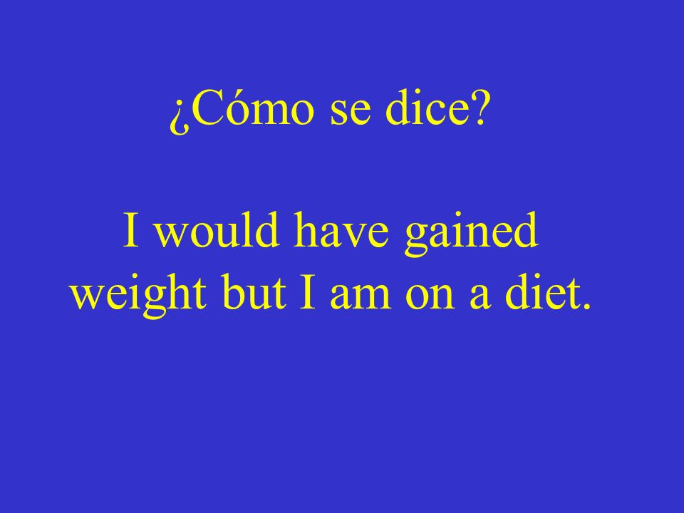 ¿Cómo se dice I would have gained weight but I am on a diet.