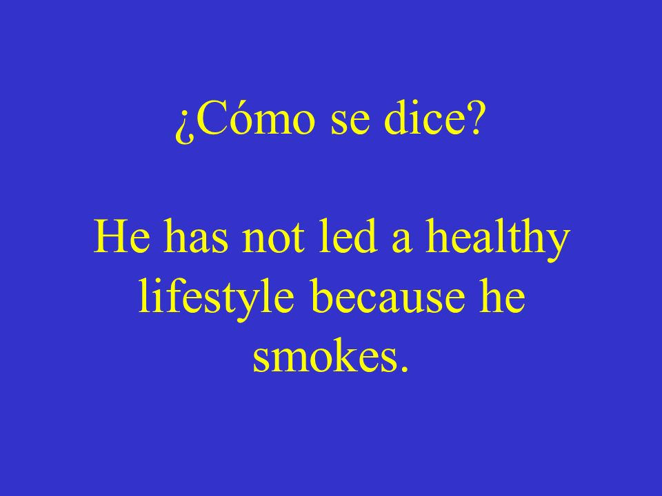 ¿Cómo se dice He has not led a healthy lifestyle because he smokes.