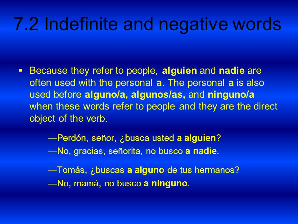 Because they refer to people, alguien and nadie are often used with the personal a. The personal a is also used before alguno/a, algunos/as, and ninguno/a when these words refer to people and they are the direct object of the verb.