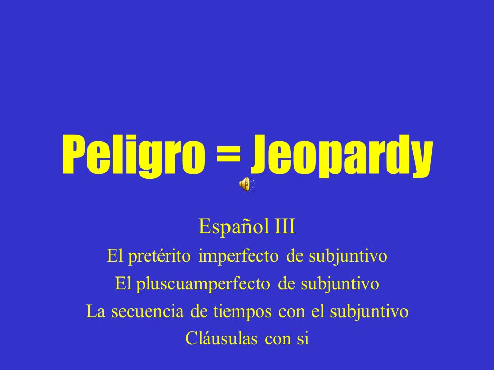 Peligro = Jeopardy Español III El pretérito imperfecto de subjuntivo