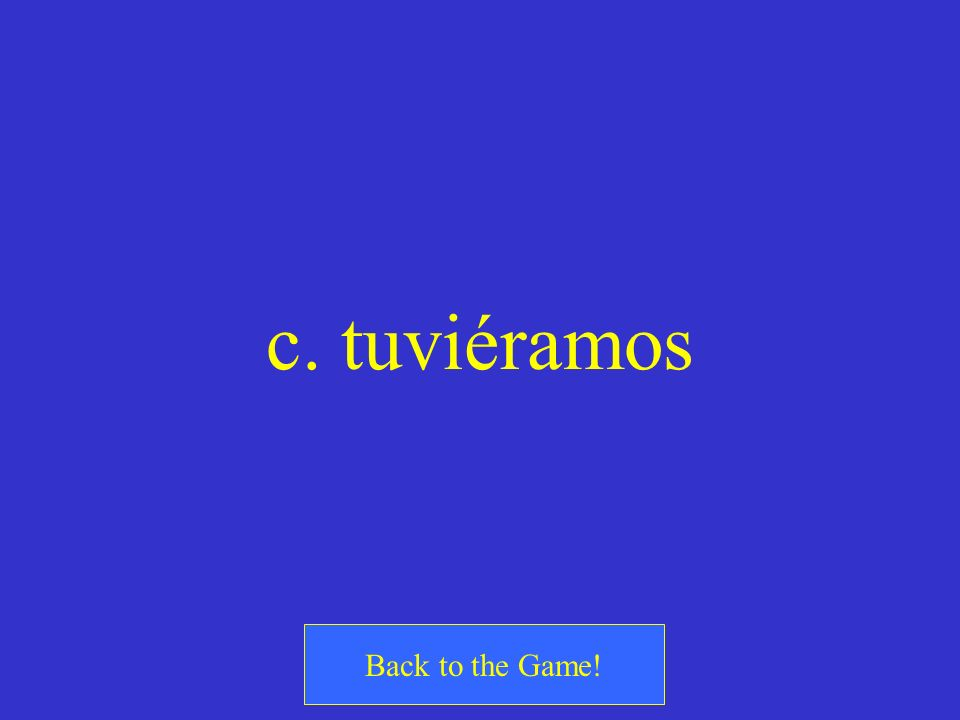 c. tuviéramos Back to the Game!
