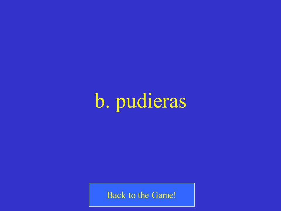 b. pudieras Back to the Game!