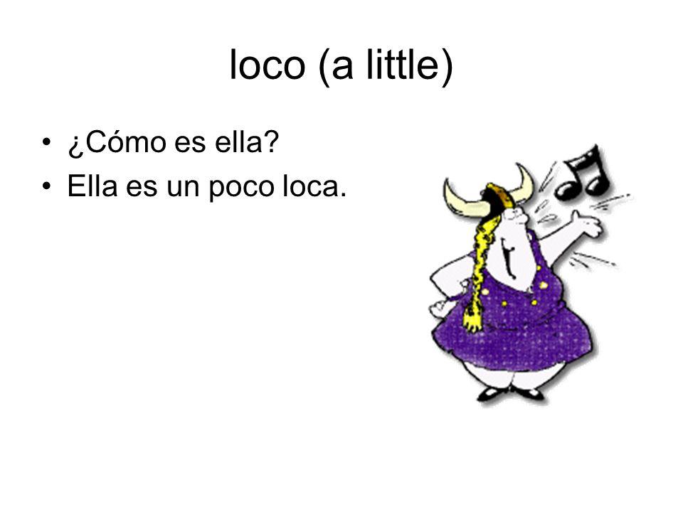 loco (a little) ¿Cómo es ella Ella es un poco loca.