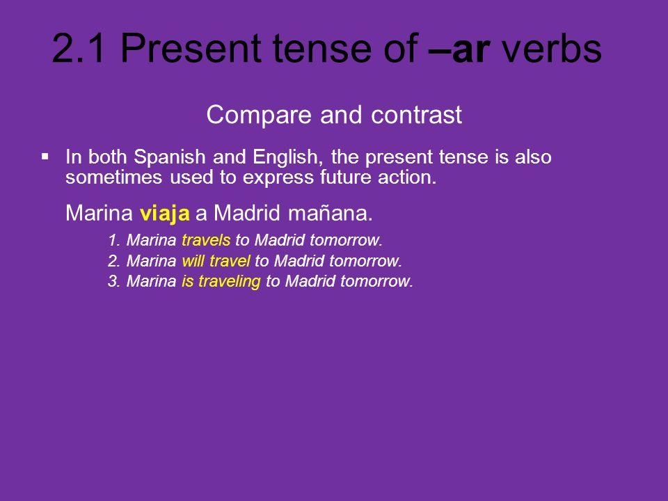 Compare and contrastIn both Spanish and English, the present tense is also sometimes used to express future action.