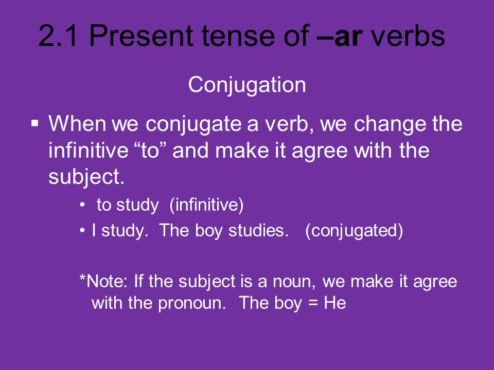 ConjugationWhen we conjugate a verb, we change the infinitive to and make it agree with the subject.