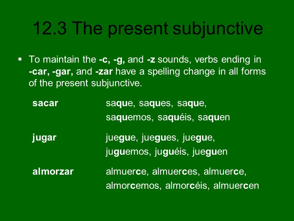 To maintain the -c, -g, and -z sounds, verbs ending in -car, -gar, and -zar have a spelling change in all forms of the present subjunctive.