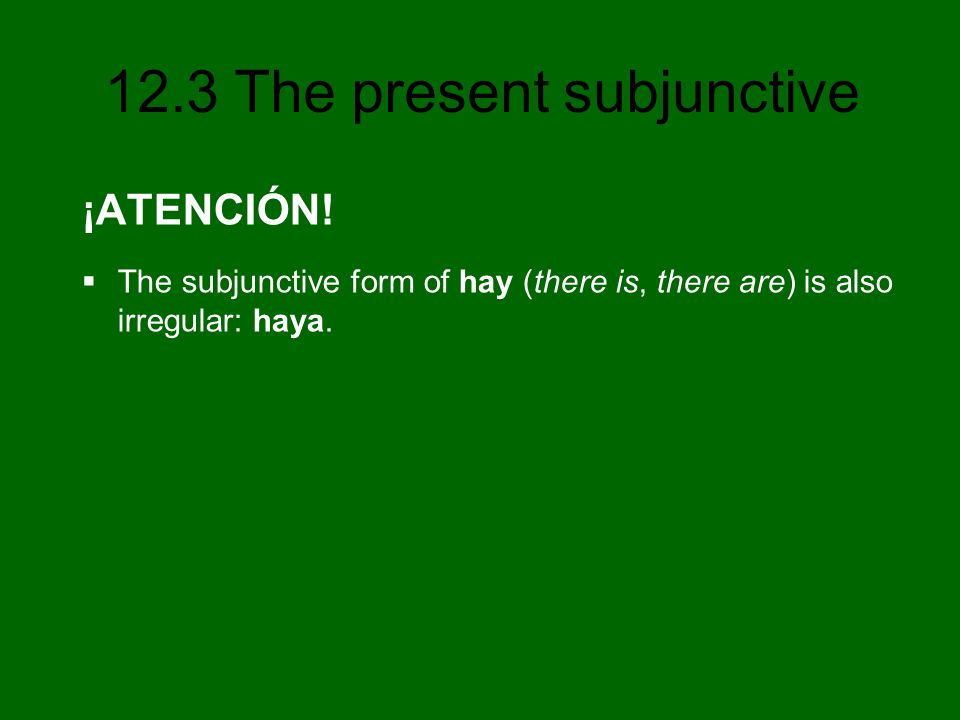 ¡ATENCIÓN! The subjunctive form of hay (there is, there are) is also irregular: haya.