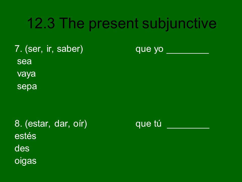 7. (ser, ir, saber) que yo ________ sea vaya sepa 8