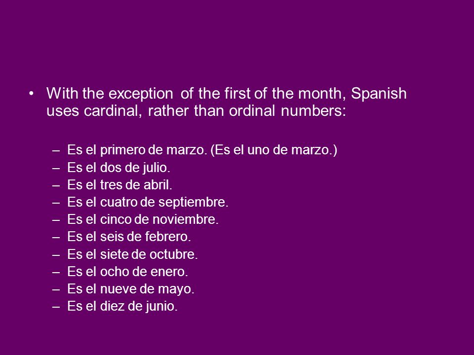 With the exception of the first of the month, Spanish uses cardinal, rather than ordinal numbers: