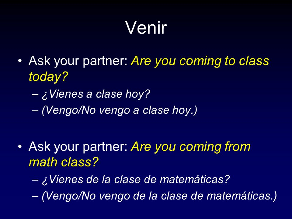 Venir Ask your partner: Are you coming to class today