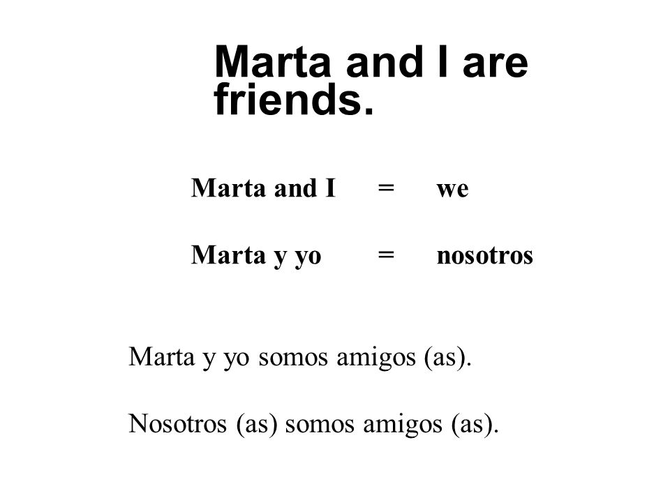 Marta and I are friends. Marta and I = we Marta y yo = nosotros